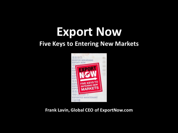 Export NowFive Keys to Entering New Markets Frank Lavin, Global CEO of ExportNow.com