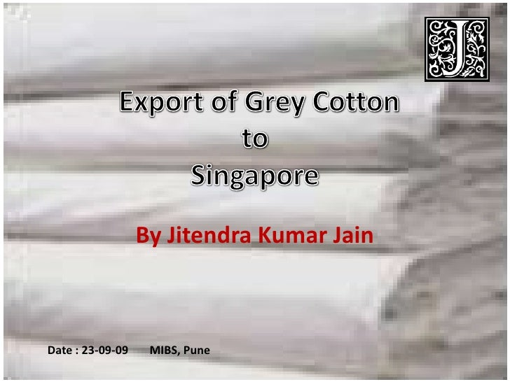 Export of Grey Cotton<br />By Jitendra Kumar Jain<br />to<br />Singapore<br />Date : 23-09-09	MIBS, Pune<br />