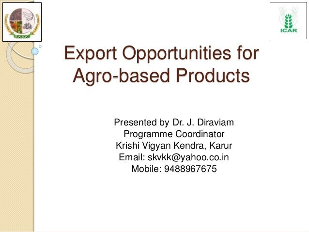 Export Opportunities for Agro-based Products Presented by Dr. J. Diraviam Programme Coordinator Krishi Vigyan Kendra, Karu...