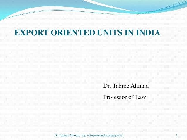 EXPORT ORIENTED UNITS IN INDIA  Dr. Tabrez Ahmad Professor of Law  Dr. Tabrez Ahmad; http://corpolexindia.blogspot.in  1