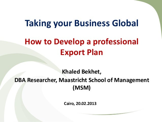 Taking your Business Global   How to Develop a professional           Export Plan                 Khaled Bekhet,DBA Resear...