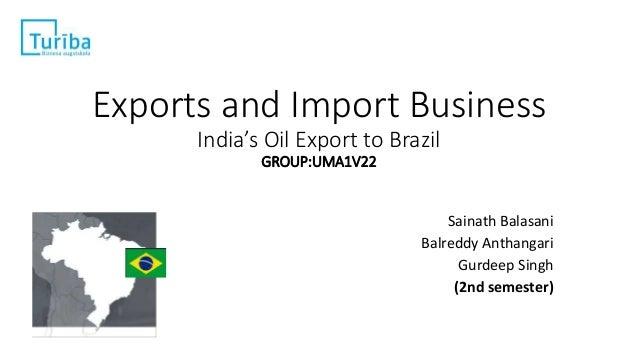 Exports and Import Business India's Oil Export to Brazil GROUP:UMA1V22 Sainath Balasani Balreddy Anthangari Gurdeep Singh ...