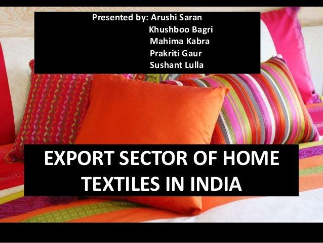 EXPORT SECTOR OF HOME TEXTILES IN INDIA Presented by: Arushi Saran Khushboo Bagri Mahima Kabra Prakriti Gaur Sushant Lulla