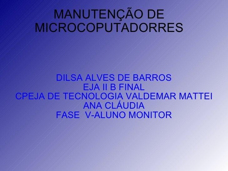 MANUTENÇÃO DE MICROCOPUTADORRES DILSA ALVES DE BARROS EJA II B FINAL CPEJA DE TECNOLOGIA VALDEMAR MATTEI ANA CLÁUDIA FASE ...