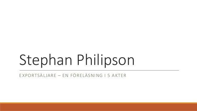 Stephan Philipson EXPORTSÄLJARE – EN FÖRELÄSNING I 5 AKTER