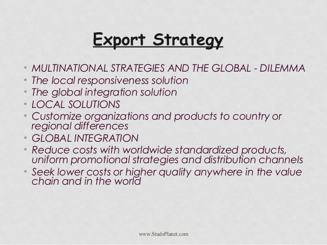 Export Strategy • MULTINATIONAL STRATEGIES AND THE GLOBAL - DILEMMA • The local responsiveness solution • The global integ...