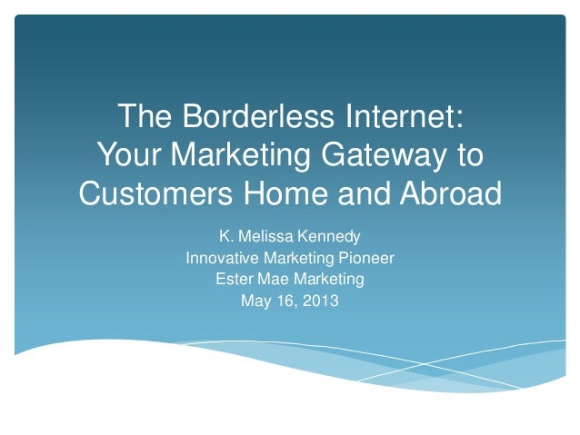 The Borderless Internet:Your Marketing Gateway toCustomers Home and AbroadK. Melissa KennedyInnovative Marketing PioneerEs...