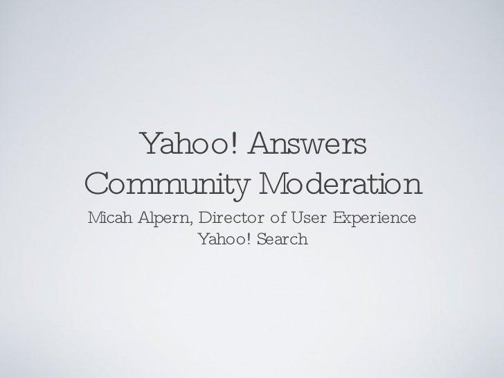Yahoo! Answers Community Moderation <ul><li>Micah Alpern, Director of User Experience Yahoo! Search </li></ul>