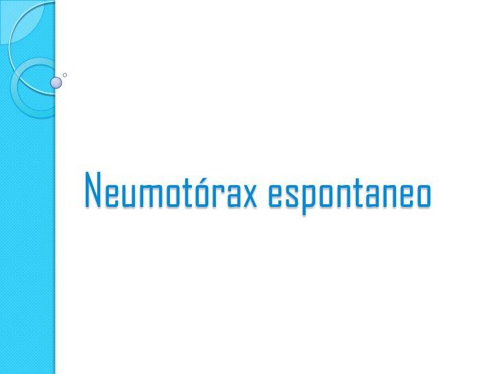 NEUMOTORAX    ESPONTANEO     COMPLETO   Separacion de lapleura visceral a todolo largo de la cavidad        pleural