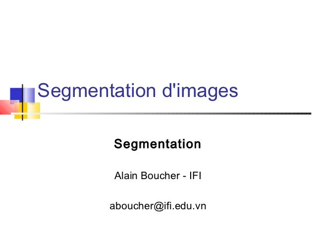Segmentation dimages        Segmentation        Alain Boucher - IFI       aboucher@ifi.edu.vn