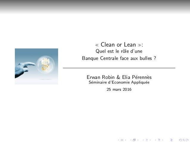 Clean or Lean : Quel est le rˆole d'une Banque Centrale face aux bulles ? Erwan Robin & Elia P´erenn`es S´eminaire d'Econo...