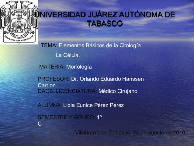 UNIVERSIDAD JUÁREZ AUTÓNOMA DEUNIVERSIDAD JUÁREZ AUTÓNOMA DE TABASCOTABASCO TEMA: Elementos Básicos de la Citología La Cél...