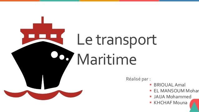 Le transport Maritime Réalisé par :  BRIOUAL Amal  EL MANSOUM Moham  JAIJA Mohammed  KHCHAF Mouna