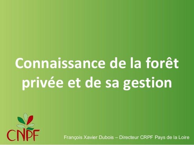 Connaissance de la forêt privée et de sa gestion  François Xavier Dubois – Directeur CRPF Pays de la Loire