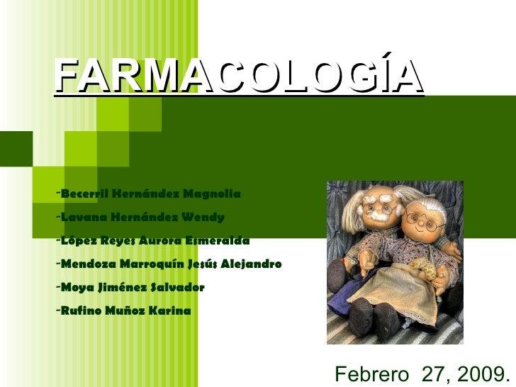 FARMACOLOGÍA Febrero  27, 2009. <ul><li>Becerril Hernández Magnolia </li></ul><ul><li>Lavana Hernández Wendy </li></ul><ul...