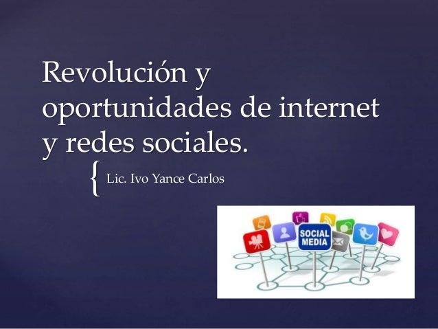 { Revolución y oportunidades de internet y redes sociales. Lic. Ivo Yance Carlos