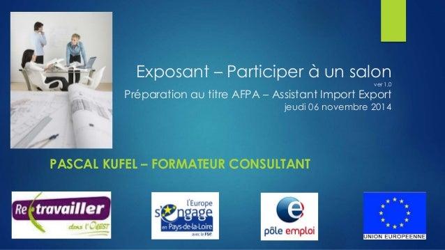 Exposant – Participer à un salon  ver 1,0  Préparation au titre AFPA – Assistant Import Export  jeudi 06 novembre 2014  PA...