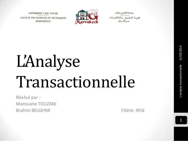 L'Analyse Transactionnelle Réalisé par : Marouane TOUZANI Brahim BELGHMI Filière: IRISI L'analysetransactionnelle 1 11/03/...