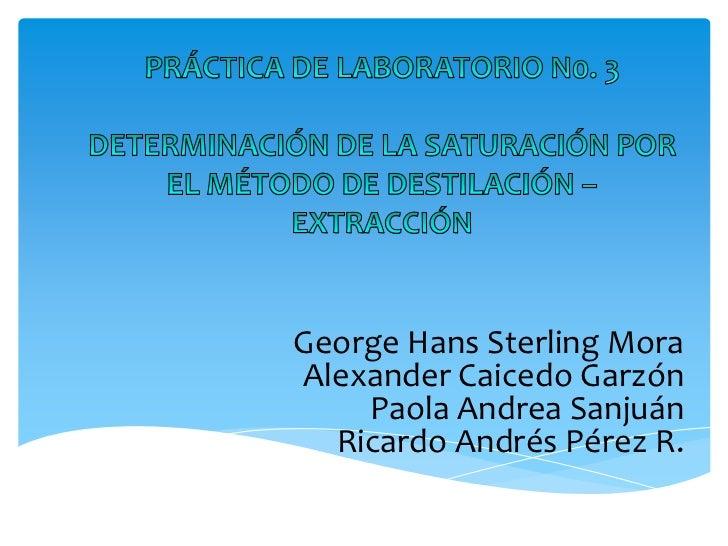 PRÁCTICA DE LABORATORIO N0. 3 DETERMINACIÓN DE LA SATURACIÓN POR EL MÉTODO DE DESTILACIÓN – EXTRACCIÓN<br />George Hans St...