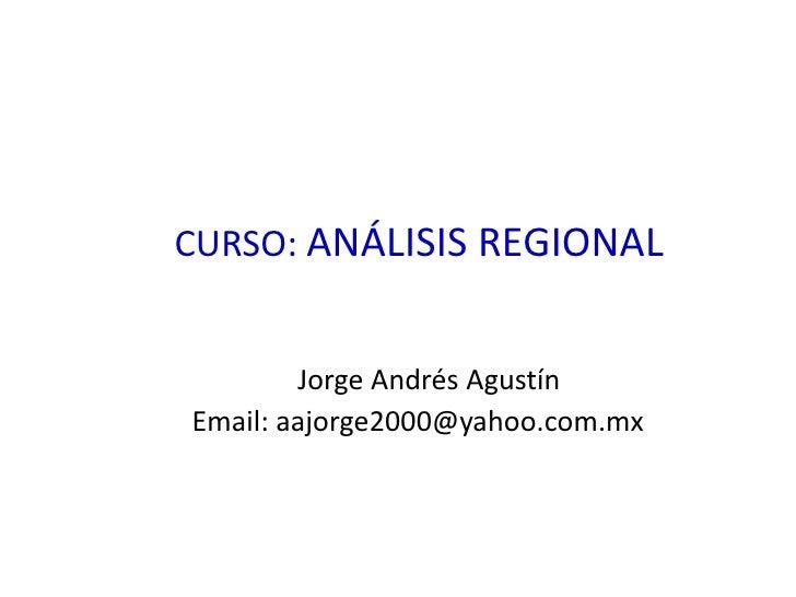 CURSO: ANÁLISIS REGIONAL<br />Jorge Andrés AgustínEmail: aajorge2000@yahoo.com.mx<br />