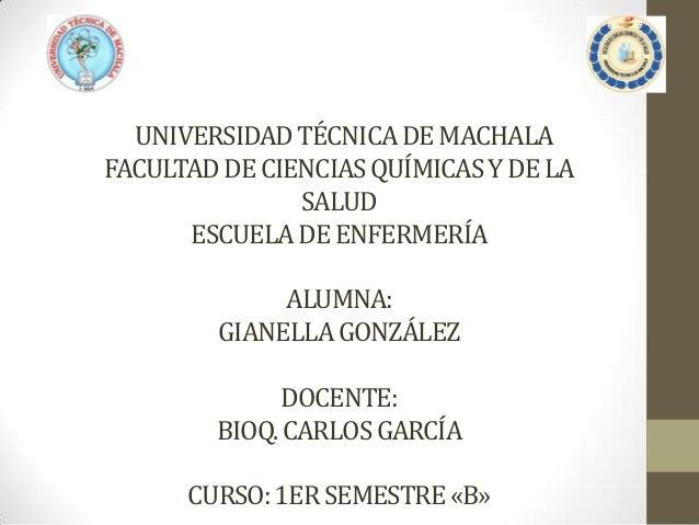 UNIVERSIDAD TÉCNICA DE MACHALA FACULTAD DE CIENCIAS QUÍMICAS Y DE LA SALUD ESCUELA DE ENFERMERÍA  ALUMNA: GIANELLA GONZÁLE...