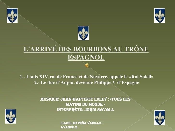 L'ARRIVÉ DES BOURBONS AU TRÔNE ESPAGNOL<br /> 1.- Louis XIV, roi de France et de Navarre, appelé le «Roi Soleil» <br /> 2....