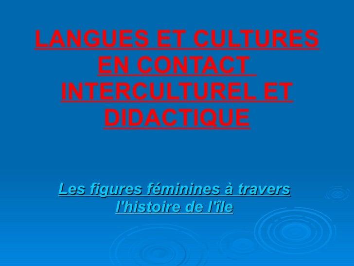 LANGUES ET CULTURES EN CONTACT  INTERCULTUREL ET DIDACTIQUE Les figures féminines à travers l'histoire de l'île