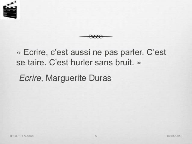« Ecrire, c'est aussi ne pas parler. C'est se taire. C'est hurler sans bruit. »  Ecrire, Marguerite Duras  TROGER Manon  5...