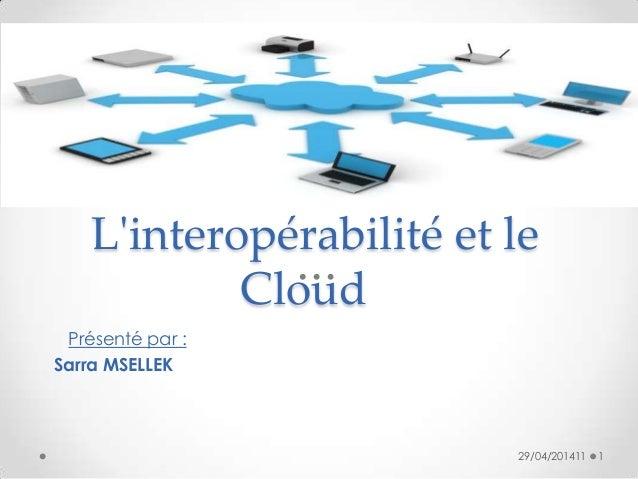 L'interopérabilité et le Cloud Présenté par : Sarra MSELLEK 29/04/201411 1