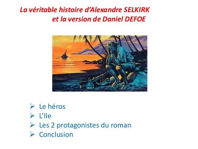 La véritable histoire d'Alexandre SELKIRK et la version de Daniel DEFOE  Le héros  L'Ile  Les 2 protagonistes du roman ...