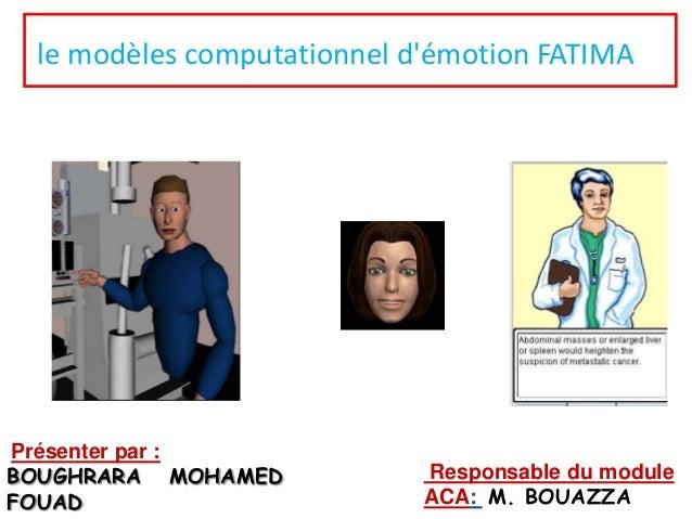 le modèles computationnel d'émotion FATIMA  Présenter par : BOUGHRARA MOHAMED FOUAD  Responsable du module ACA: M. BOUAZZA