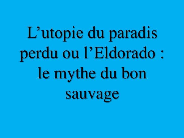 L'utopie du paradis perdu ou l'Eldorado : le mythe du bon sauvage<br />