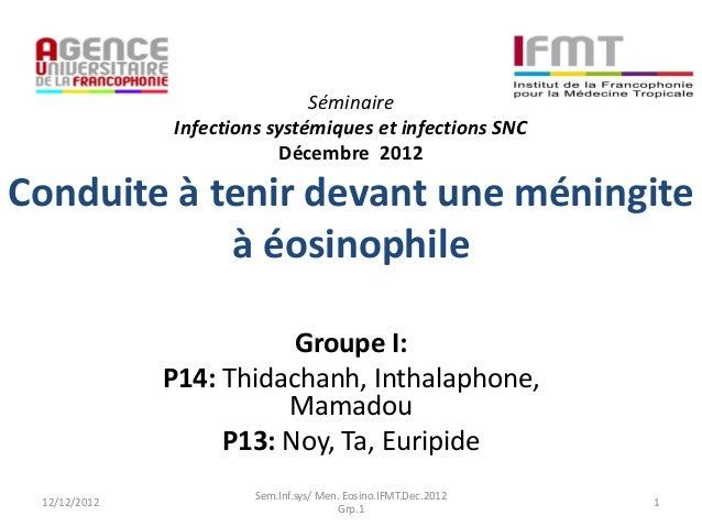 SéminaireInfections systémiques et infections SNCDécembre 2012Conduite à tenir devant une méningiteà éosinophileGroupe I:P...