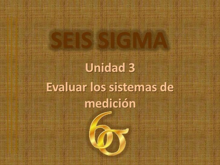 SEIS SIGMA       Unidad 3Evaluar los sistemas de      medición