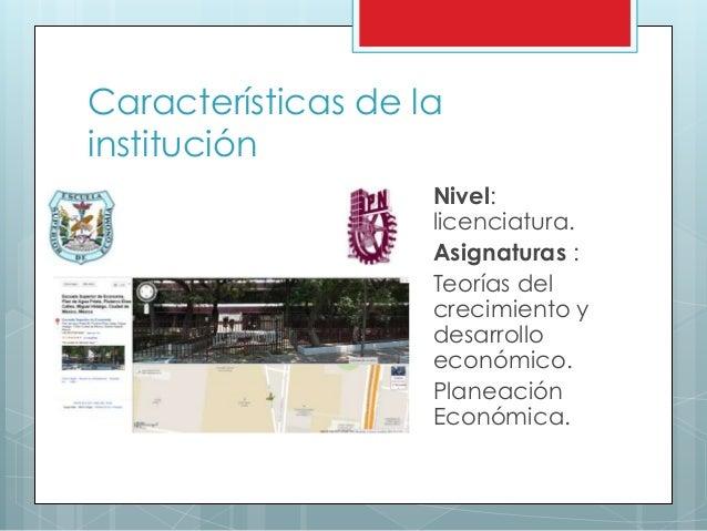 Características de la institución Nivel: licenciatura. Asignaturas : Teorías del crecimiento y desarrollo económico. Plane...