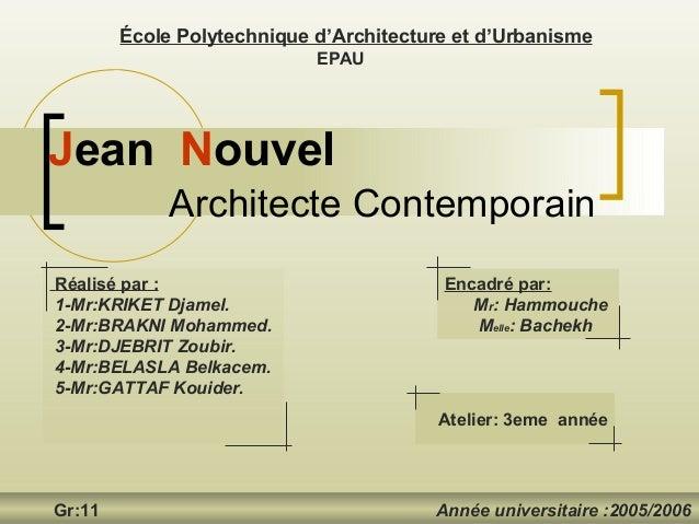 Jean Nouvel École Polytechnique d'Architecture et d'Urbanisme EPAU Gr:11 Année universitaire :2005/2006 Architecte Contemp...