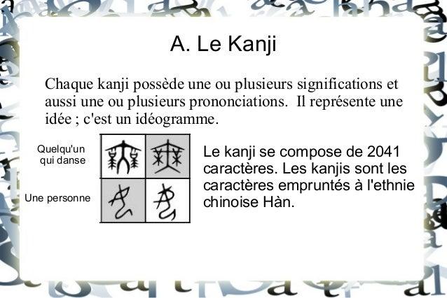 A. Le Kanji Chaque kanji possède une ou plusieurs significations et aussi une ou plusieurs prononciations. Il représente u...