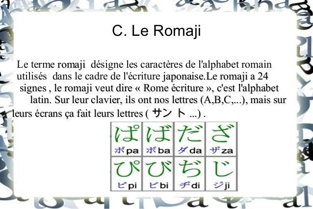 C. Le Romaji Le terme romaji désigne les caractères de l'alphabet romain utilisés dans le cadre de l'écriture japonaise.Le...