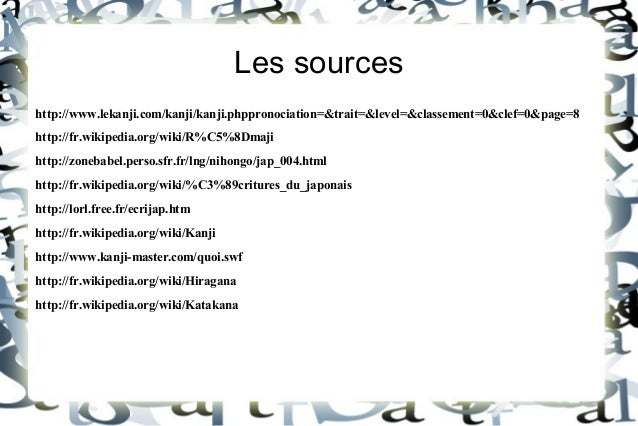 Les sources http://www.lekanji.com/kanji/kanji.phppronociation=&trait=&level=&classement=0&clef=0&page=8 http://fr.wikiped...