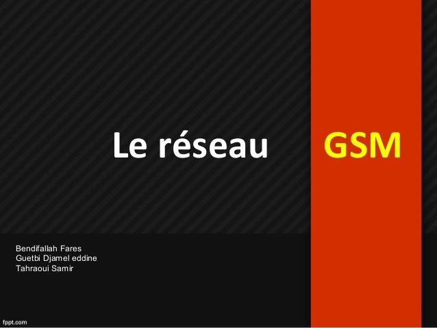 Le réseau GSM Bendifallah Fares Guetbi Djamel eddine Tahraoui Samir
