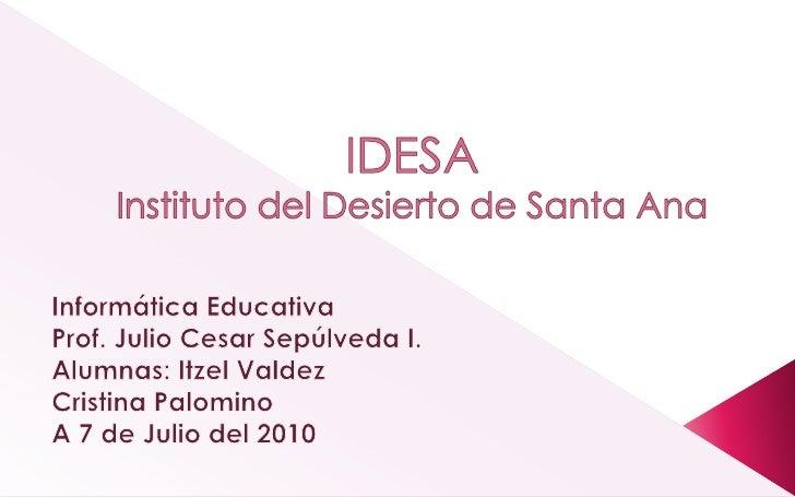 IDESAInstituto del Desierto de Santa Ana<br />Informática Educativa<br />Prof. Julio Cesar Sepúlveda I.<br />Alumnas: Itze...