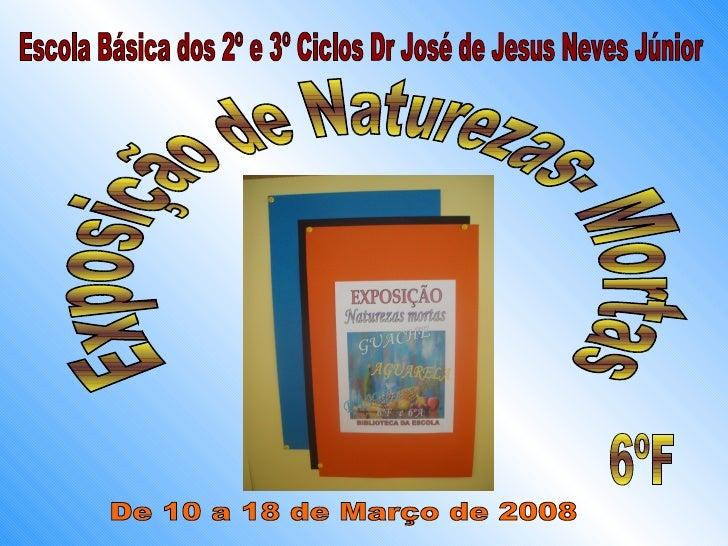 Escola Básica dos 2º e 3º Ciclos Dr José de Jesus Neves Júnior Exposição de Naturezas- Mortas 6ºF De 10 a 18 de Março de 2...