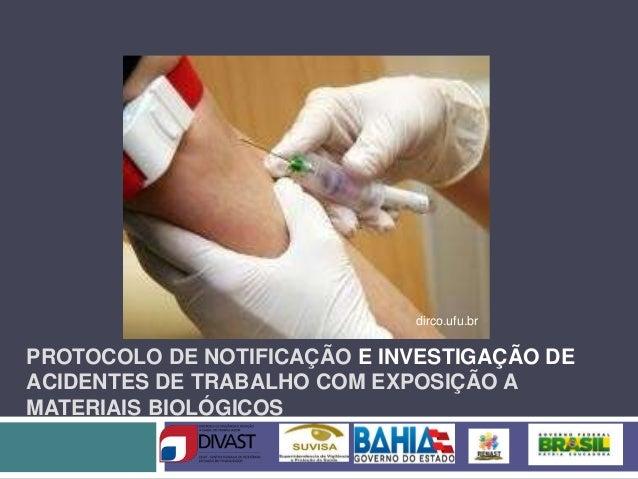 PROTOCOLO DE NOTIFICAÇÃO E INVESTIGAÇÃO DE ACIDENTES DE TRABALHO COM EXPOSIÇÃO A MATERIAIS BIOLÓGICOS dirco.ufu.br