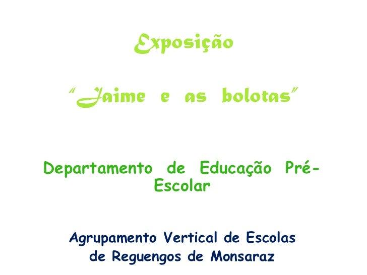 """Exposição""""Jaime  e  as  bolotas""""<br />Departamento  de  Educação  Pré-Escolar<br />Agrupamento Vertical de Escolas <br />d..."""