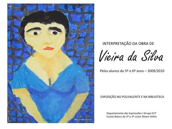 INTERPRETAÇÃO DA OBRA DE<br />Vieira da Silva<br />Pelos alunos do 5º e 6º anos – 2009/2010<br />EXPOSIÇÃO NO POLIVALENTE ...