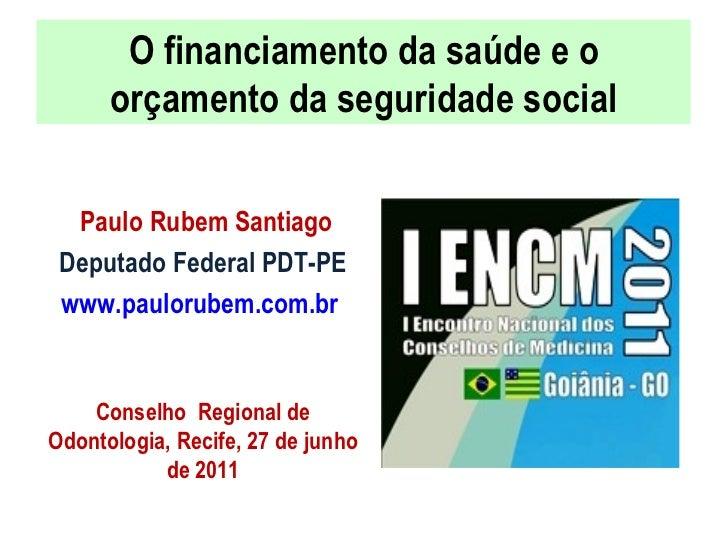 O financiamento da saúde e o orçamento da seguridade social <ul><li>Paulo Rubem Santiago </li></ul><ul><li>Deputado Federa...