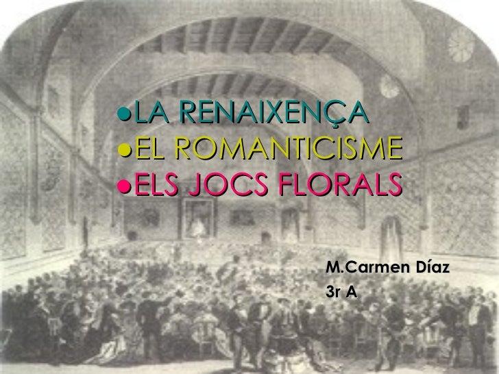 ● LA RENAIXENÇA   ● EL ROMANTICISME   ● ELS JOCS FLORALS M.Carmen Díaz 3r A