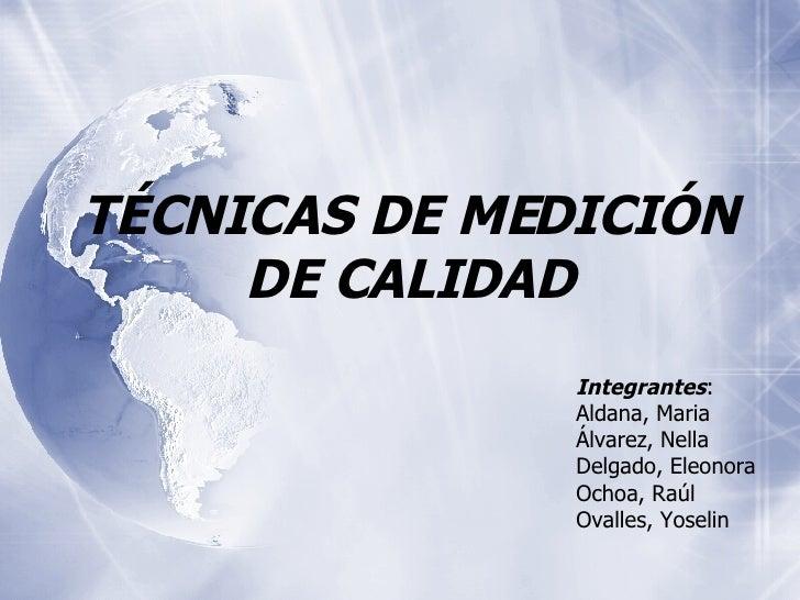 TÉCNICAS DE MEDICIÓN DE CALIDAD Integrantes : Aldana, Maria Álvarez, Nella Delgado, Eleonora Ochoa, Raúl Ovalles, Yoselin
