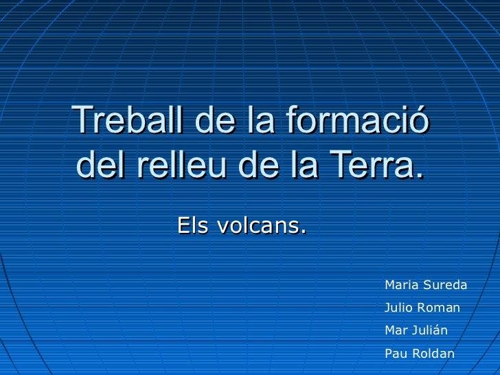 Treball de la formació del relleu de la Terra. Els volcans. Maria Sureda Julio Roman Mar Julián Pau Roldan