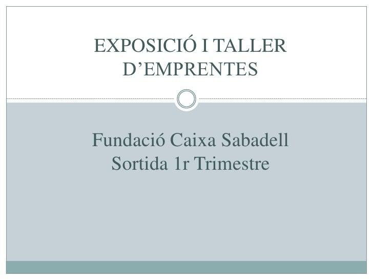 EXPOSICIÓ I TALLER D'EMPRENTESFundació Caixa SabadellSortida 1r Trimestre<br />